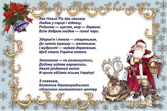 Прийміть найщиріші вітання з Новим роком та Різдвом Христовим! З Новим Роком! З Добрим роком! Що ступив широким кроком На поріг у Вашу хату І веселу, і багату. Новорічне Вам вітання І найкращі побажання: Щоб були завжди здорові, Жили в радості й любові, Щоби гарно Вам велося, Все задумане – збулося, Хай Вас Бог благословить, В Новому році – хай щастить!